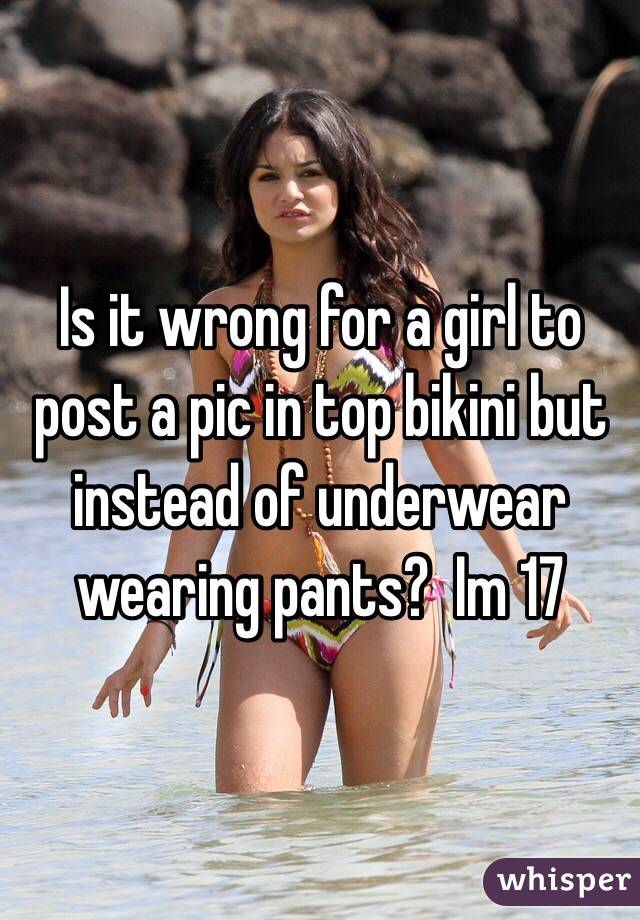 Is it wrong for a girl to post a pic in top bikini but instead of underwear wearing pants?  Im 17