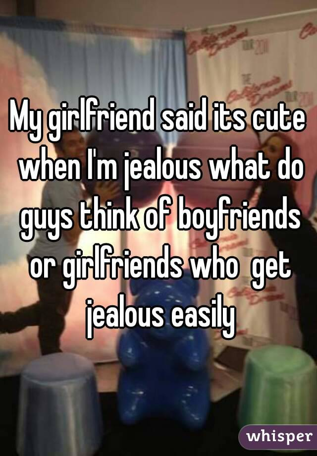 My girlfriend said its cute when I'm jealous what do guys think of boyfriends or girlfriends who  get jealous easily