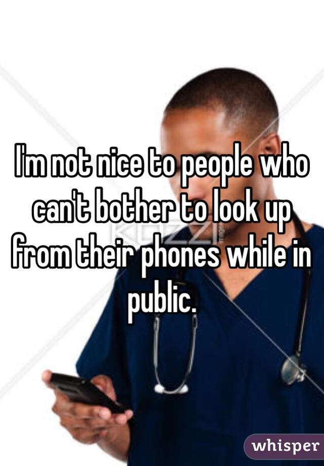 I'm not nice to people who can't bother to look up from their phones while in public.