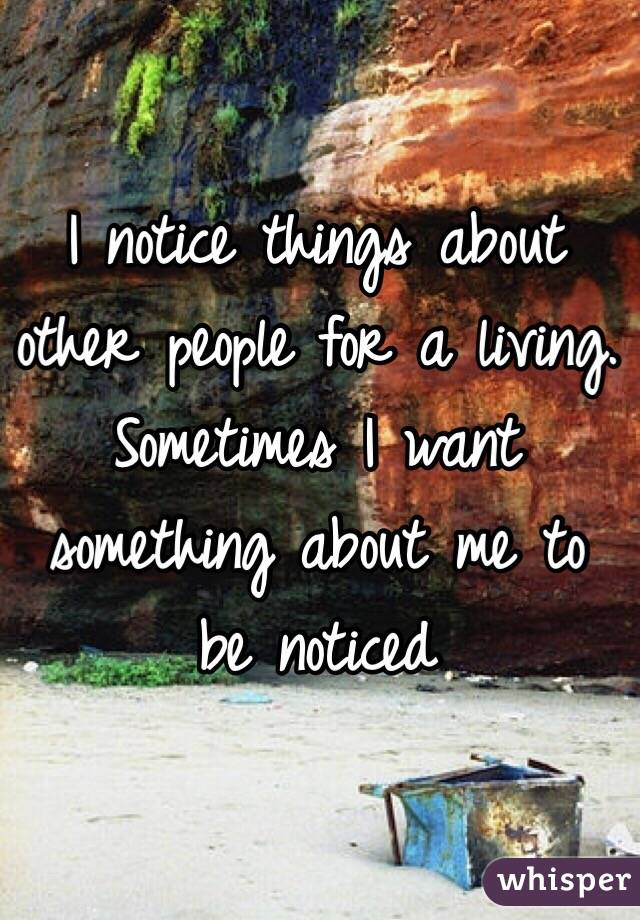 I notice things about other people for a living. Sometimes I want something about me to be noticed