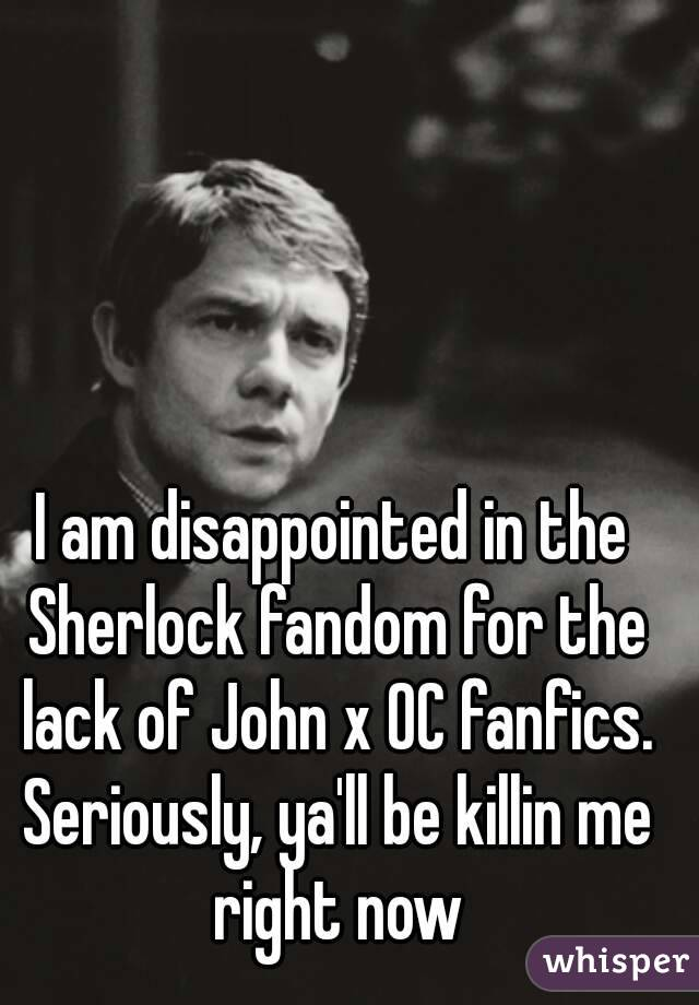 I am disappointed in the Sherlock fandom for the lack of John x OC fanfics. Seriously, ya'll be killin me right now