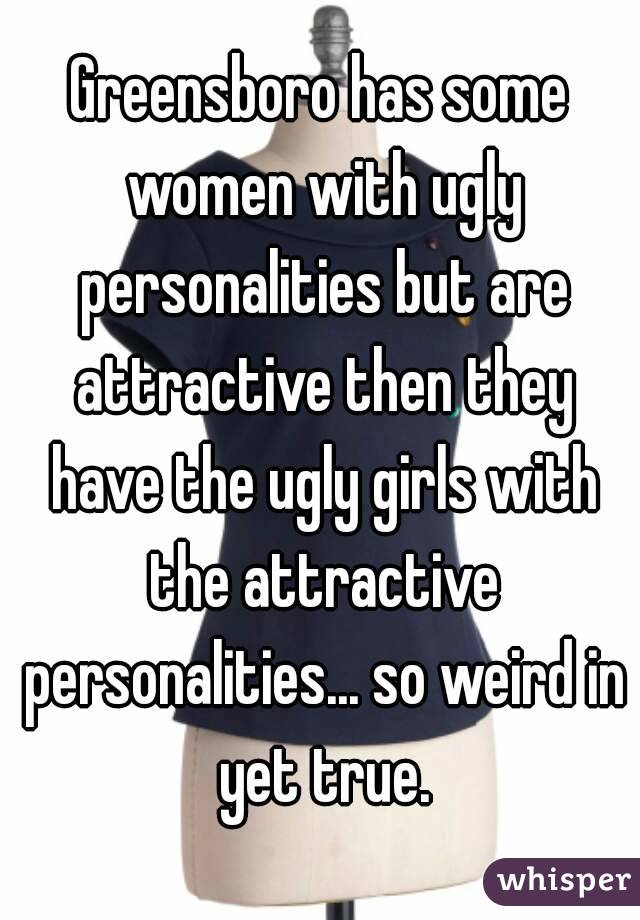 Greensboro has some women with ugly personalities but are attractive then they have the ugly girls with the attractive personalities... so weird in yet true.