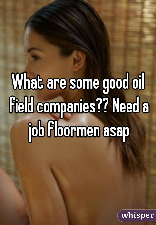What are some good oil field companies?? Need a job floormen asap