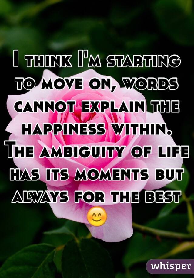 I think I'm starting to move on, words cannot explain the happiness within. The ambiguity of life has its moments but always for the best 😊