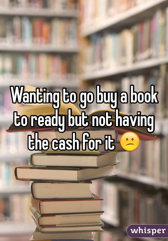 Wanting to go buy a book to ready but not having the cash for it 😕