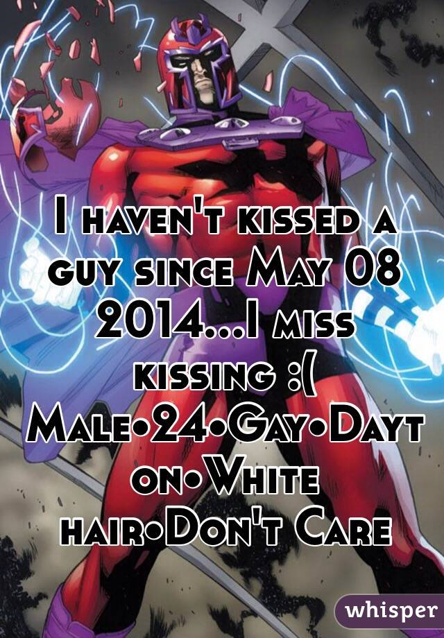 I haven't kissed a guy since May 08 2014...I miss kissing :( Male•24•Gay•Dayton•White hair•Don't Care