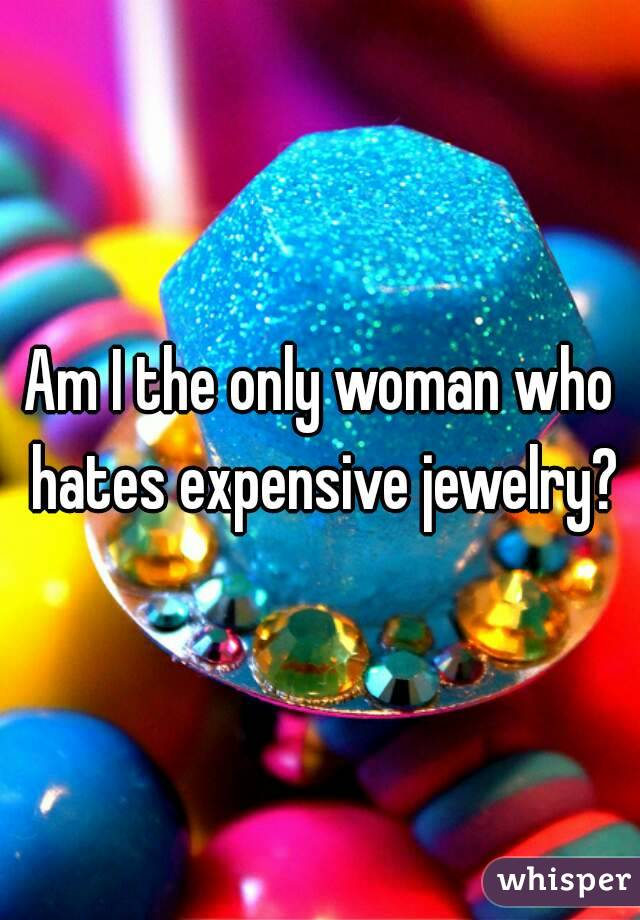 Am I the only woman who hates expensive jewelry?