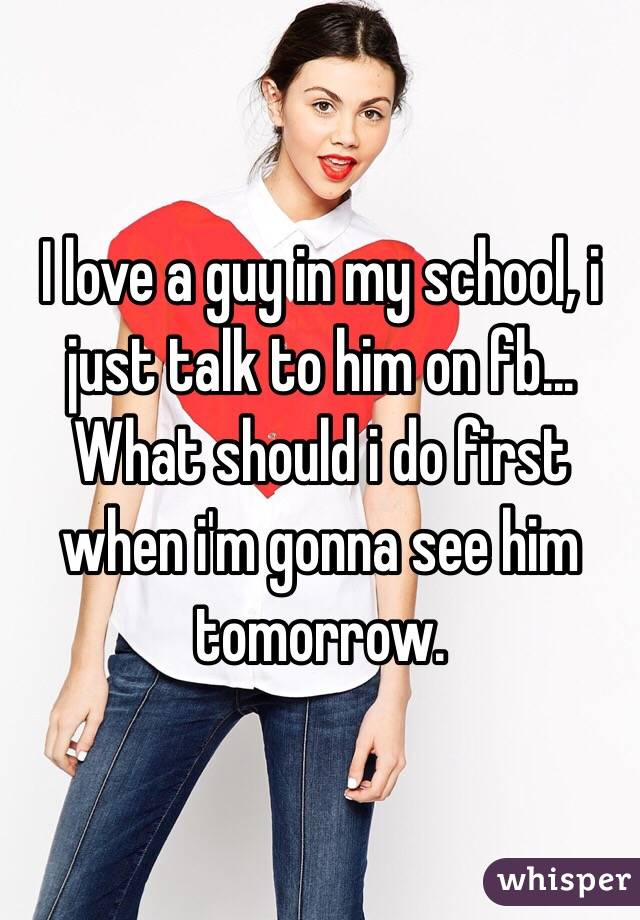 I love a guy in my school, i just talk to him on fb... What should i do first when i'm gonna see him tomorrow.