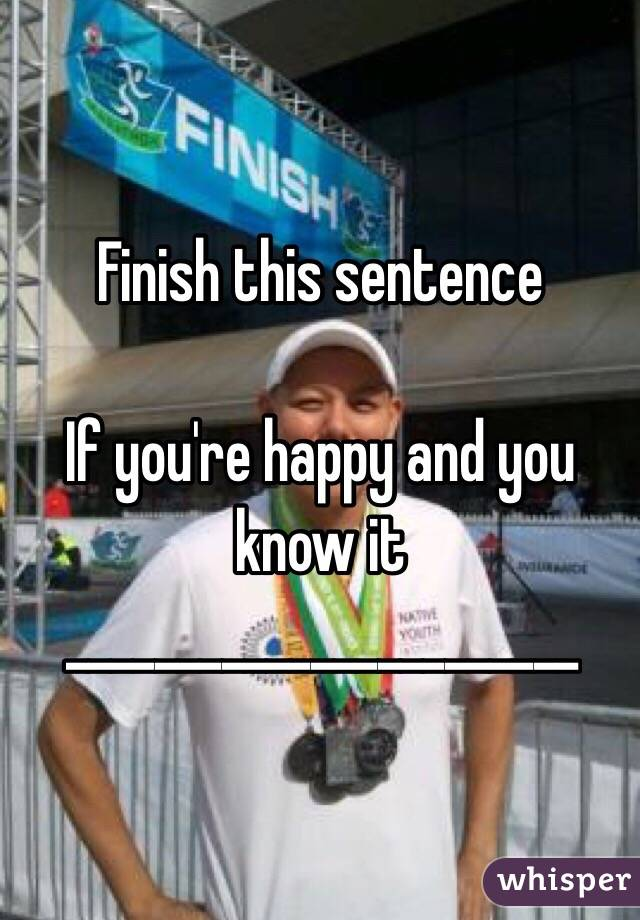 Finish this sentence   If you're happy and you know it _______________________