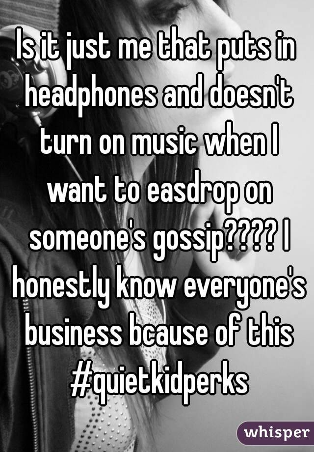 Is it just me that puts in headphones and doesn't turn on music when I want to easdrop on someone's gossip???? I honestly know everyone's business bcause of this #quietkidperks