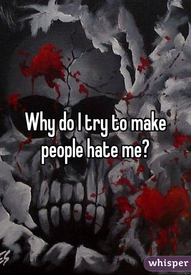 Why do I try to make people hate me?