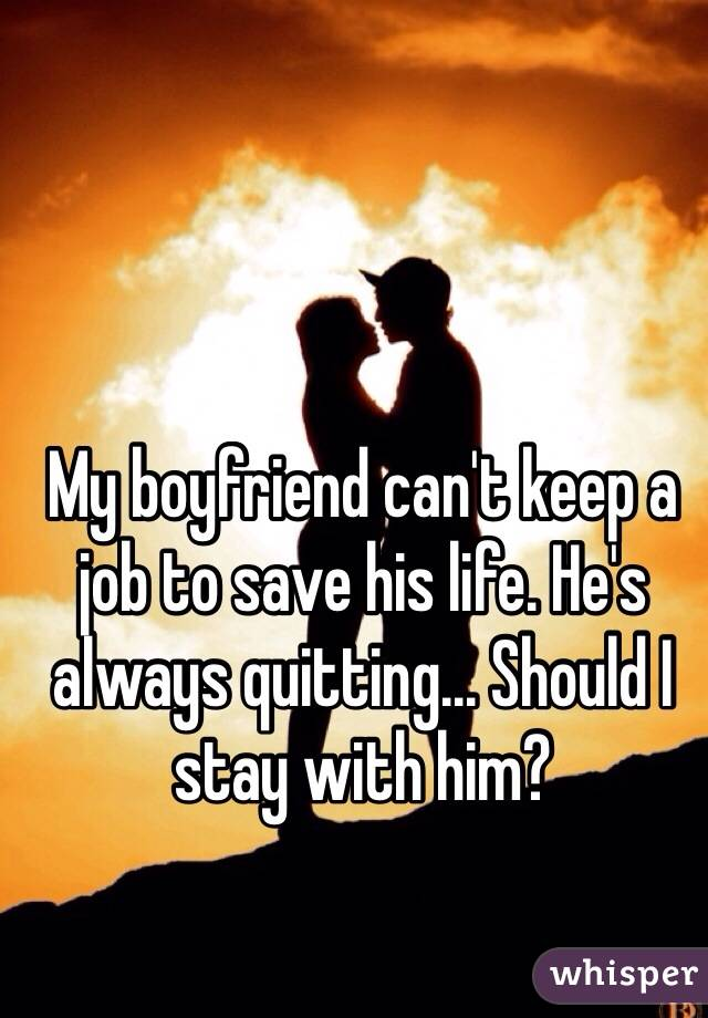 My boyfriend can't keep a job to save his life. He's always quitting... Should I stay with him?