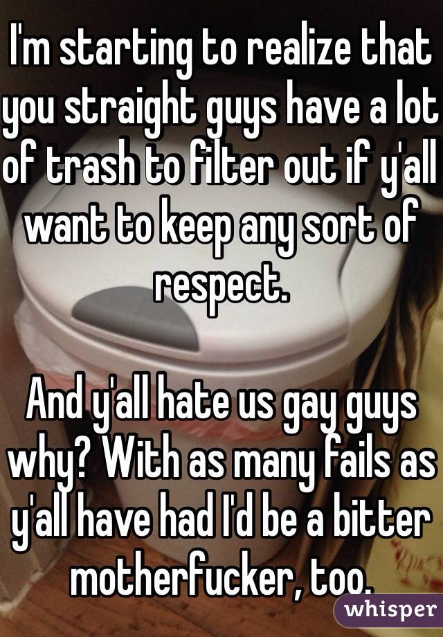 I'm starting to realize that you straight guys have a lot of trash to filter out if y'all want to keep any sort of respect.   And y'all hate us gay guys why? With as many fails as y'all have had I'd be a bitter motherfucker, too.