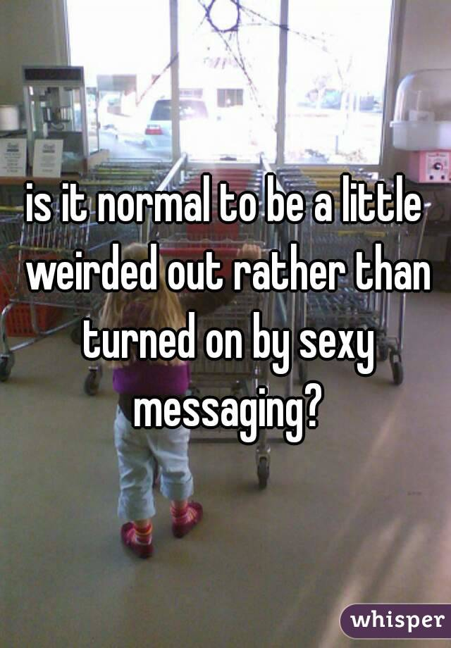 is it normal to be a little weirded out rather than turned on by sexy messaging?