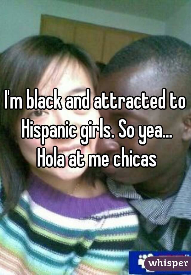 I'm black and attracted to Hispanic girls. So yea... Hola at me chicas