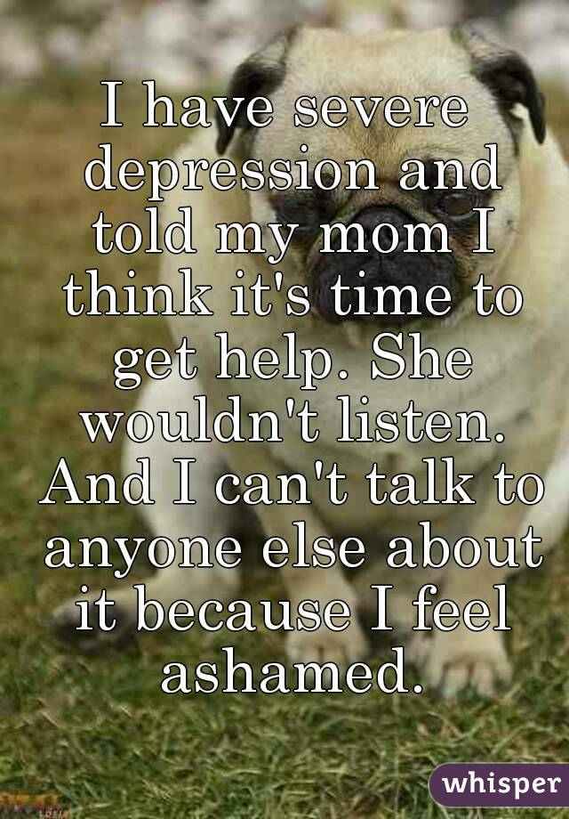 I have severe depression and told my mom I think it's time to get help. She wouldn't listen. And I can't talk to anyone else about it because I feel ashamed.