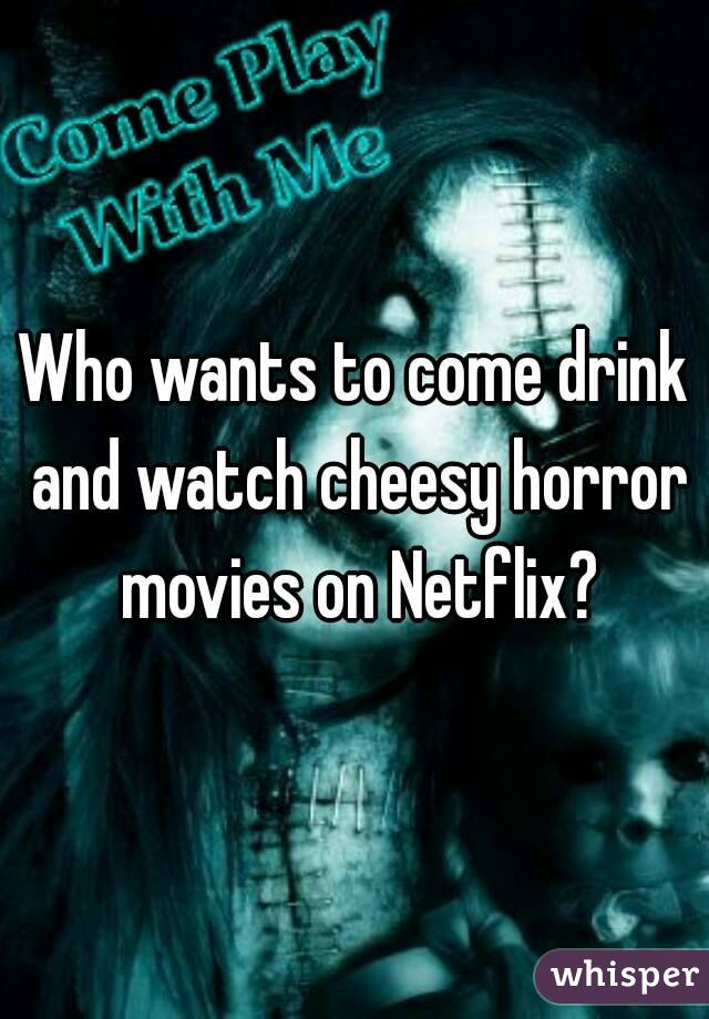 Who wants to come drink and watch cheesy horror movies on Netflix?