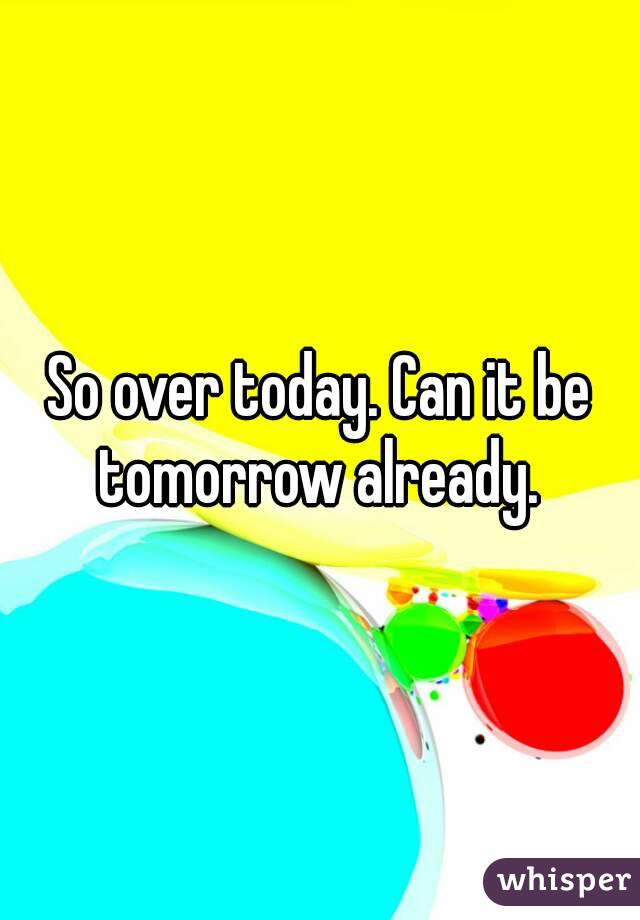 So over today. Can it be tomorrow already.