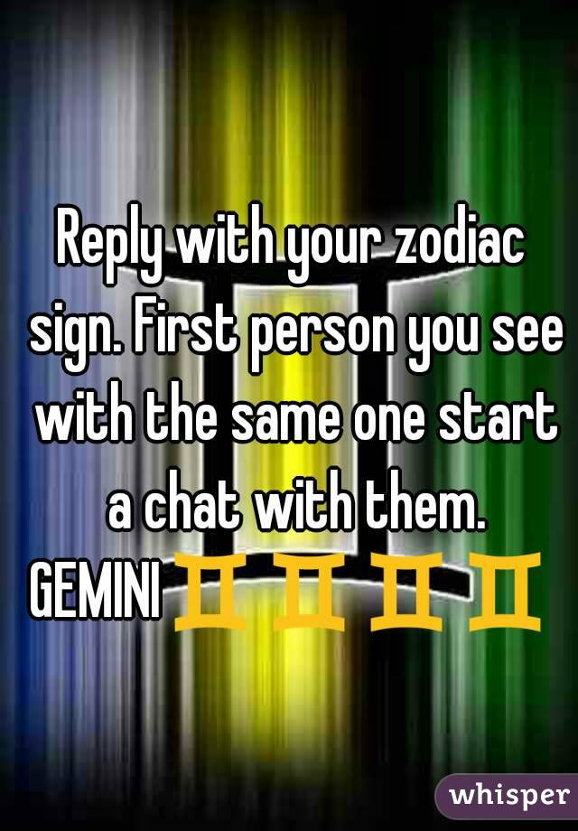 Reply with your zodiac sign. First person you see with the same one start a chat with them. GEMINI♊♊♊♊