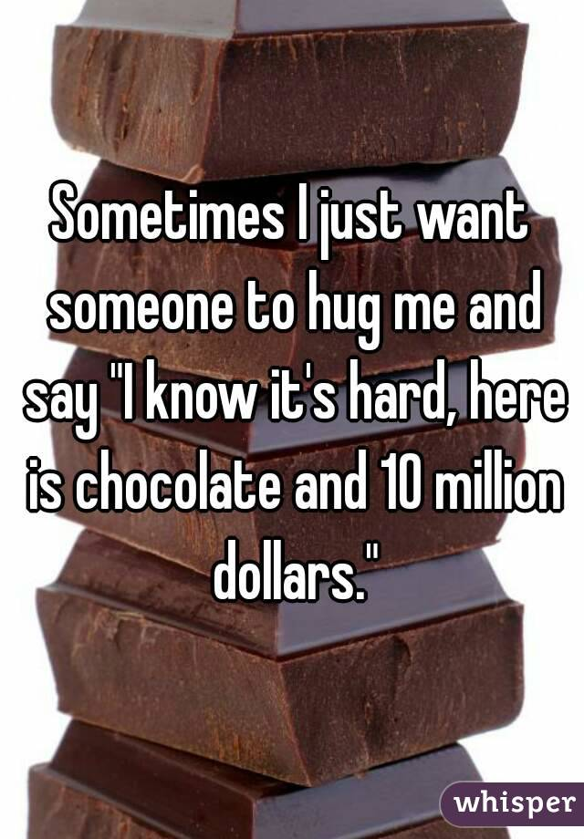 "Sometimes I just want someone to hug me and say ""I know it's hard, here is chocolate and 10 million dollars."""