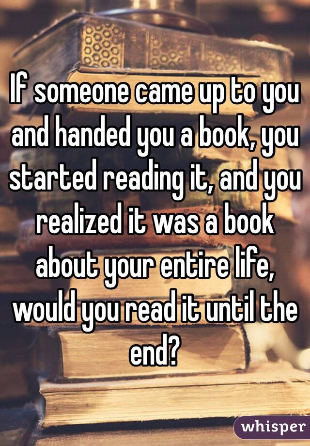 If someone came up to you and handed you a book, you started reading it, and you realized it was a book about your entire life, would you read it until the end?