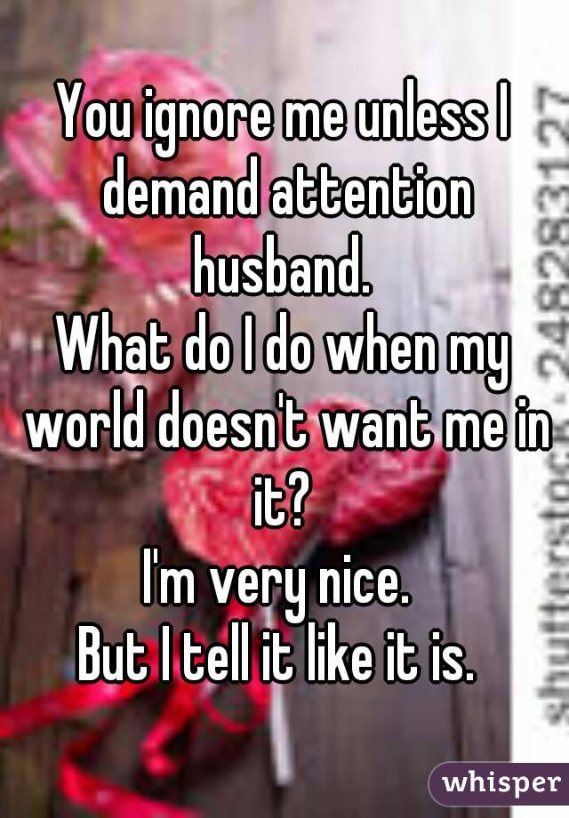 You ignore me unless I demand attention husband.  What do I do when my world doesn't want me in it?  I'm very nice.  But I tell it like it is.