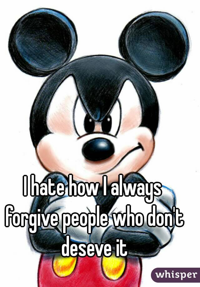 I hate how I always forgive people who don't deseve it