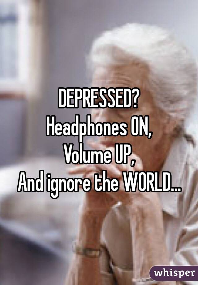 DEPRESSED? Headphones ON, Volume UP, And ignore the WORLD...