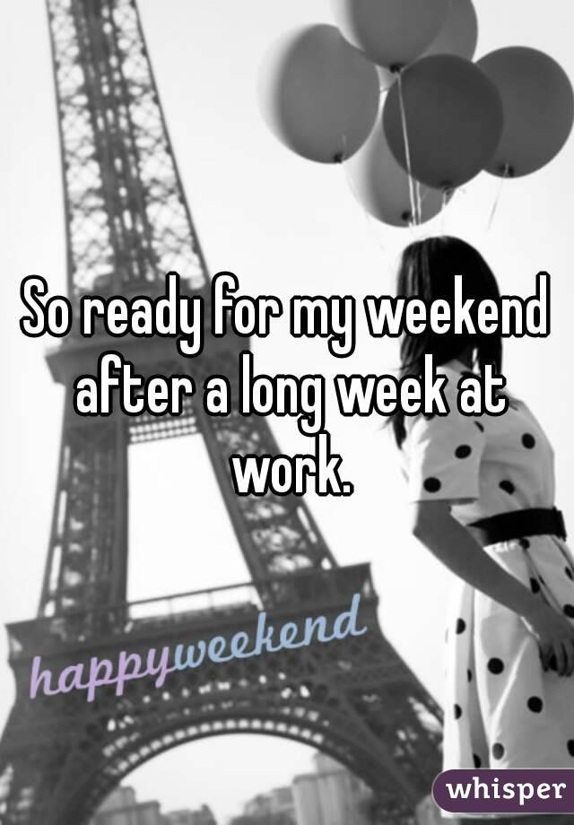 So ready for my weekend after a long week at work.