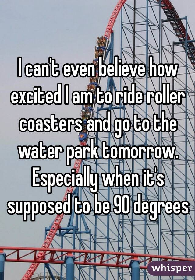 I can't even believe how excited I am to ride roller coasters and go to the water park tomorrow. Especially when it's supposed to be 90 degrees