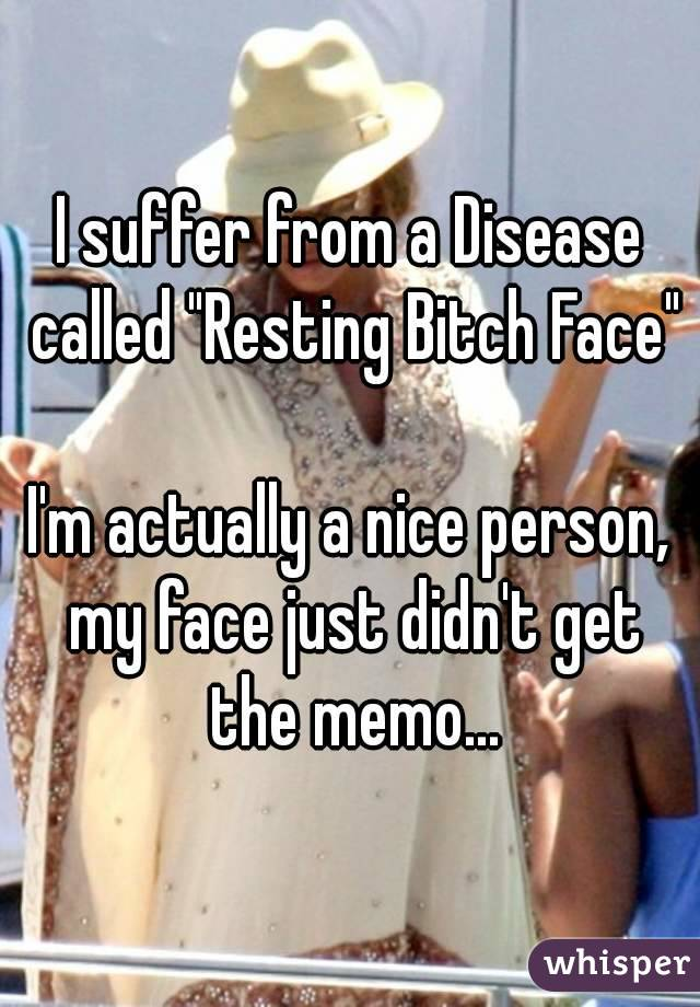 "I suffer from a Disease called ""Resting Bitch Face""  I'm actually a nice person, my face just didn't get the memo..."