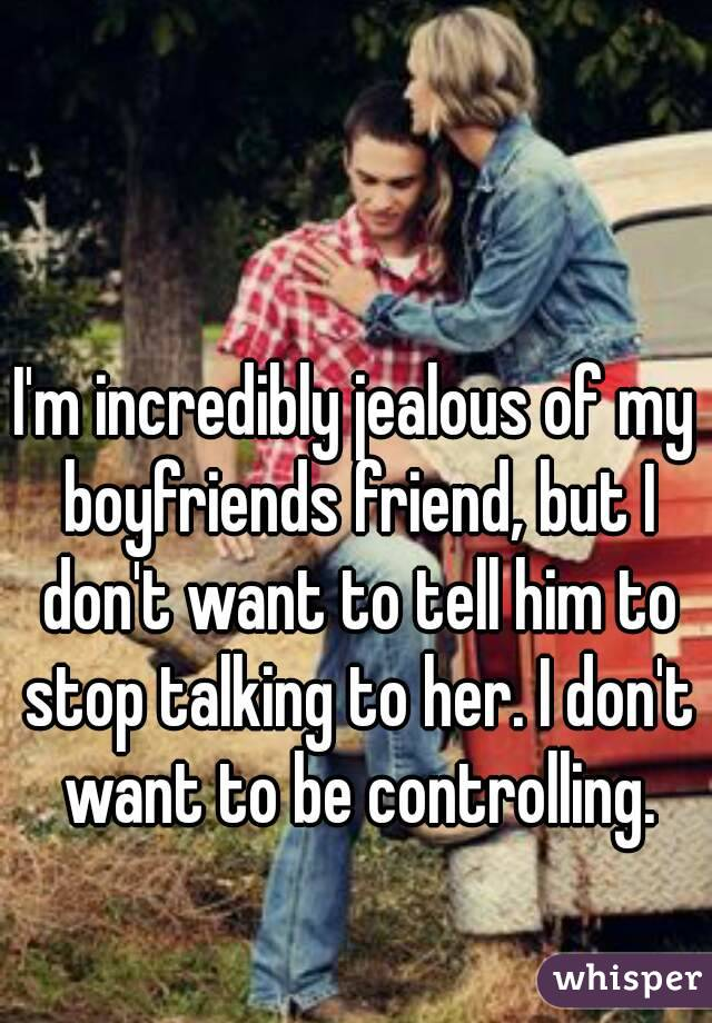 I'm incredibly jealous of my boyfriends friend, but I don't want to tell him to stop talking to her. I don't want to be controlling.