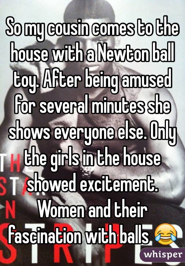 So my cousin comes to the house with a Newton ball toy. After being amused for several minutes she shows everyone else. Only the girls in the house showed excitement. Women and their fascination with balls 😂