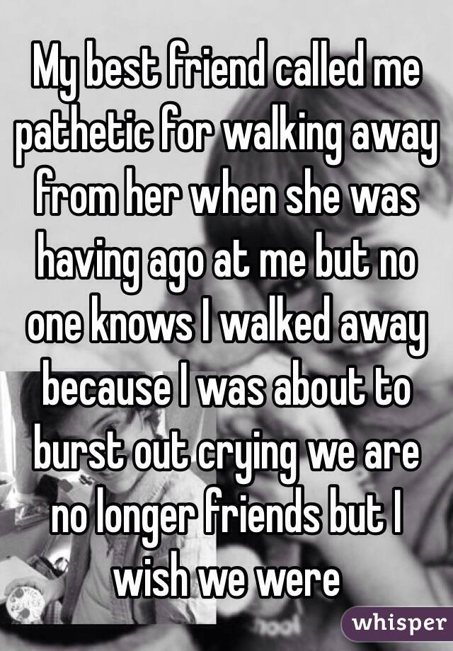 My best friend called me pathetic for walking away from her when she was having ago at me but no one knows I walked away because I was about to burst out crying we are no longer friends but I wish we were