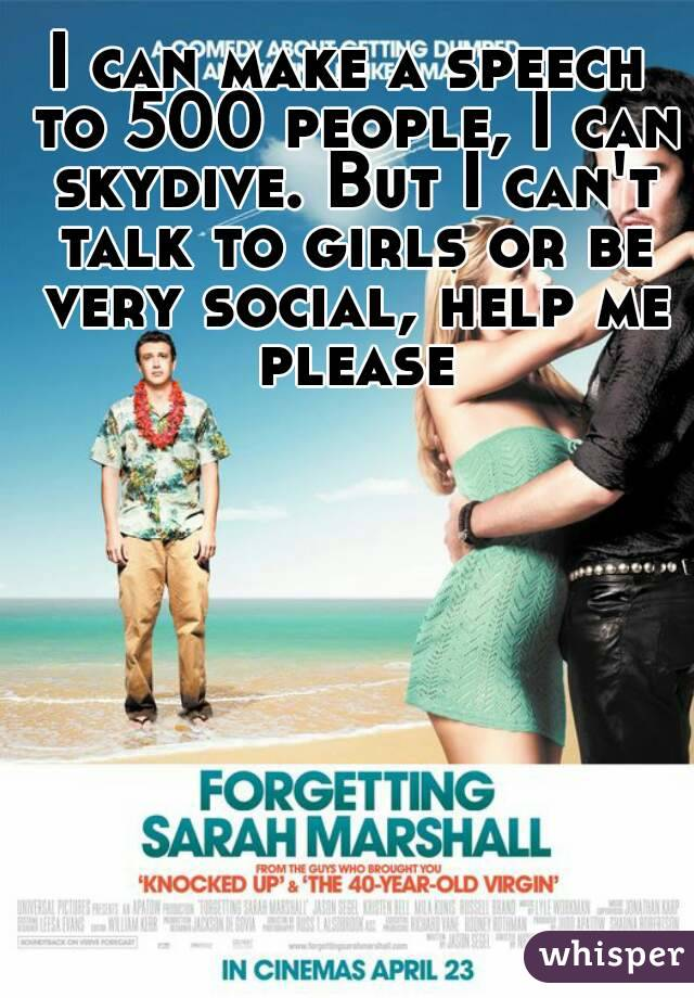 I can make a speech to 500 people, I can skydive. But I can't talk to girls or be very social, help me please