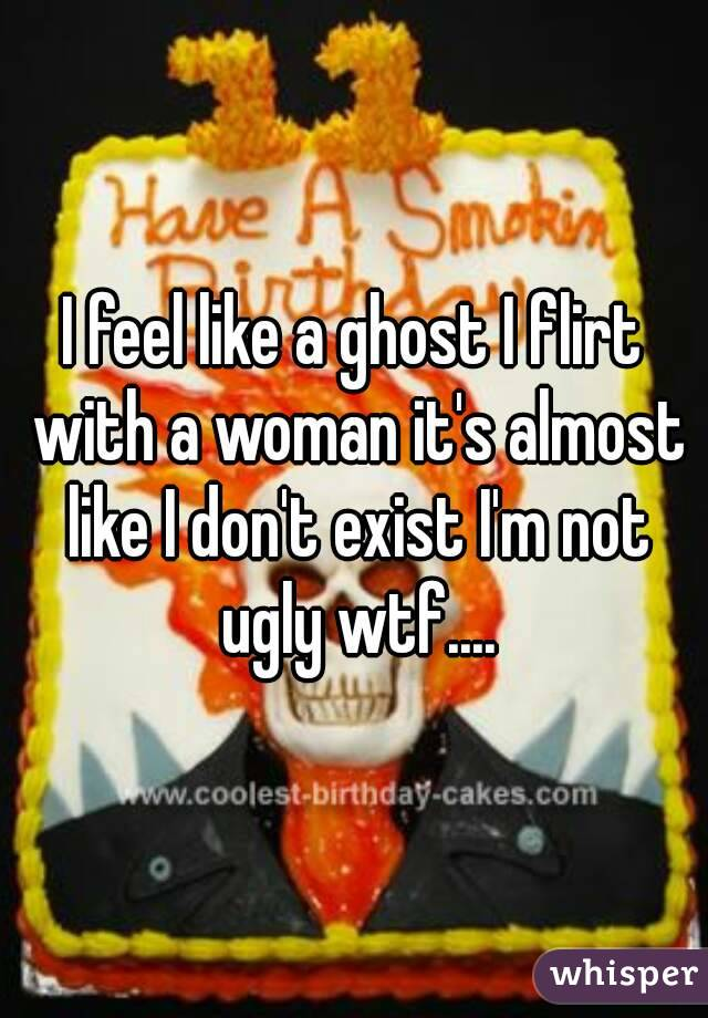 I feel like a ghost I flirt with a woman it's almost like I don't exist I'm not ugly wtf....