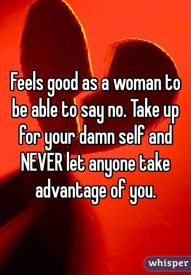 Feels good as a woman to be able to say no. Take up for your damn self and NEVER let anyone take advantage of you.