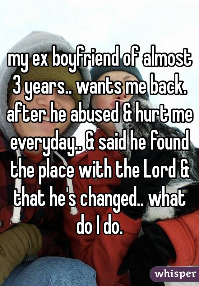 my ex boyfriend of almost 3 years.. wants me back. after he abused & hurt me everyday.. & said he found the place with the Lord & that he's changed.. what do I do.