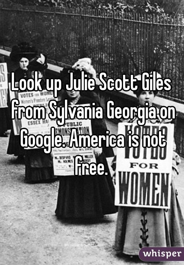Look up Julie Scott Giles from Sylvania Georgia on Google. America is not free.