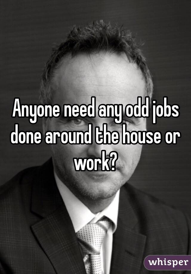 Anyone need any odd jobs done around the house or work?