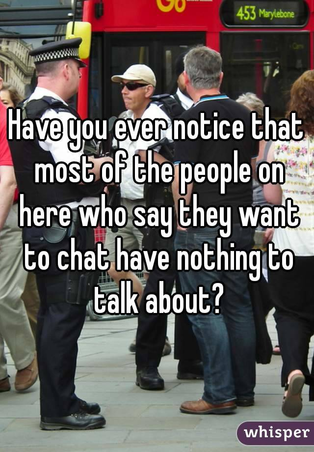 Have you ever notice that most of the people on here who say they want to chat have nothing to talk about?