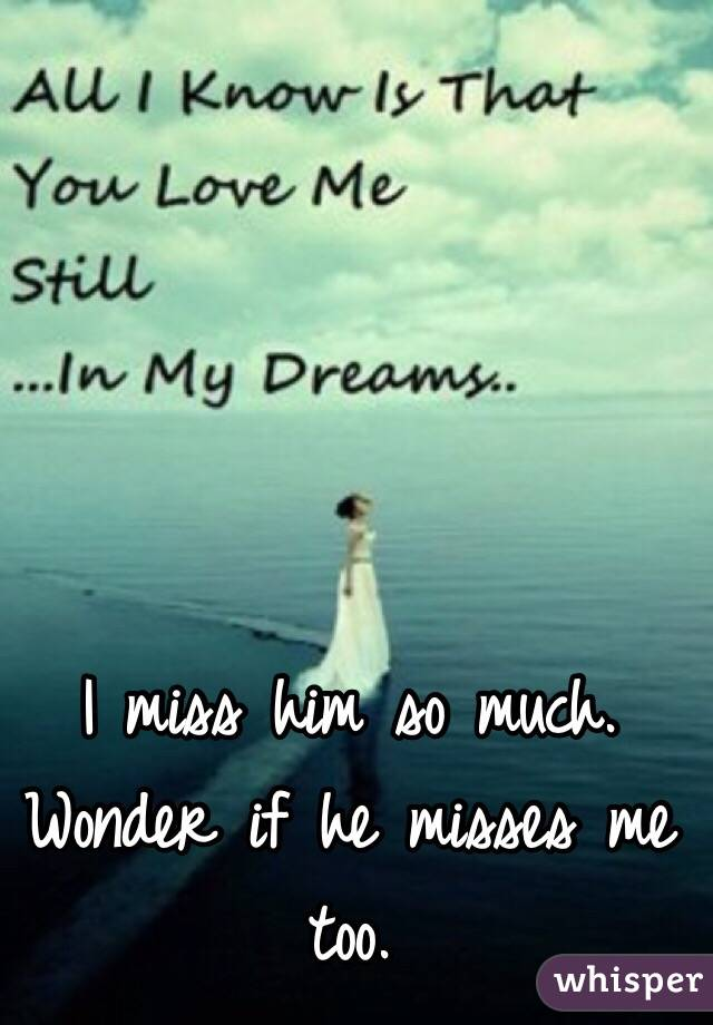 I miss him so much. Wonder if he misses me too.