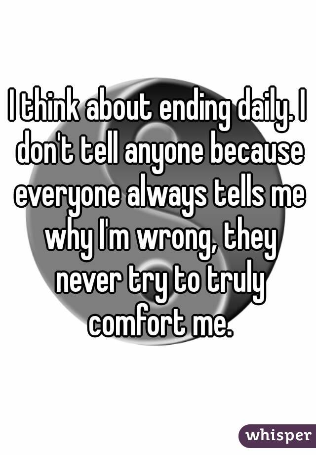 I think about ending daily. I don't tell anyone because everyone always tells me why I'm wrong, they never try to truly comfort me.