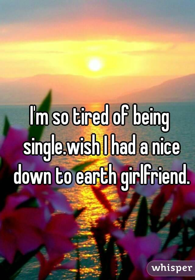 I'm so tired of being single.wish I had a nice down to earth girlfriend.