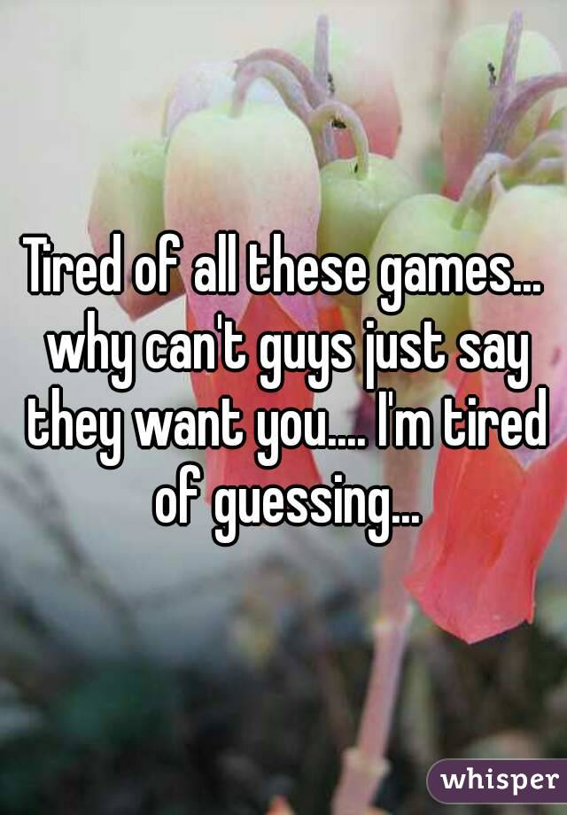 Tired of all these games... why can't guys just say they want you.... I'm tired of guessing...