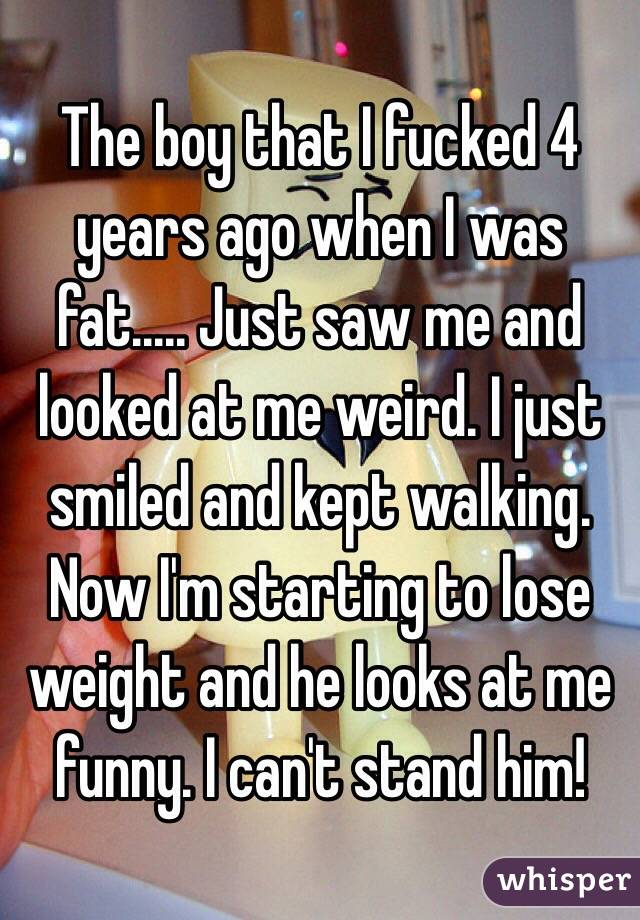 The boy that I fucked 4 years ago when I was fat..... Just saw me and looked at me weird. I just smiled and kept walking. Now I'm starting to lose weight and he looks at me funny. I can't stand him!