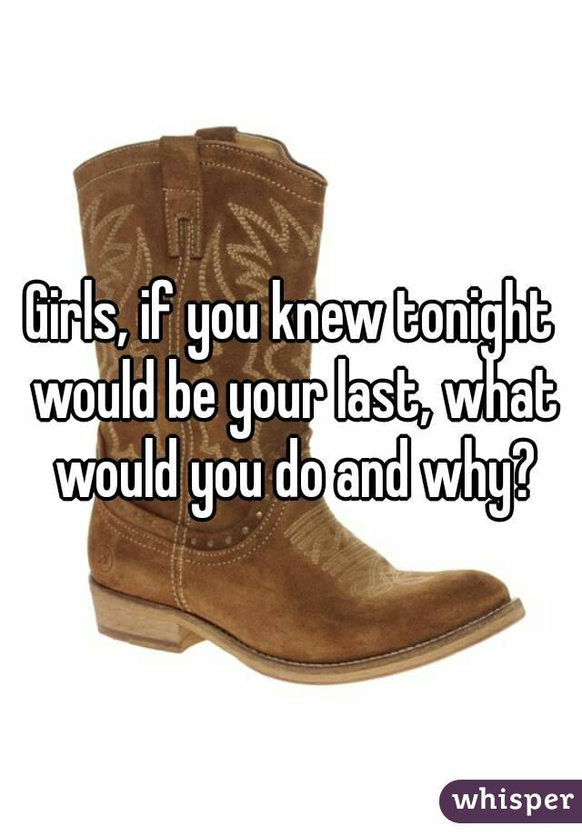 Girls, if you knew tonight would be your last, what would you do and why?
