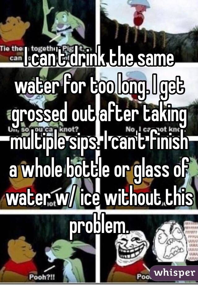 I can't drink the same water for too long. I get grossed out after taking multiple sips. I can't finish a whole bottle or glass of water w/ ice without this problem.