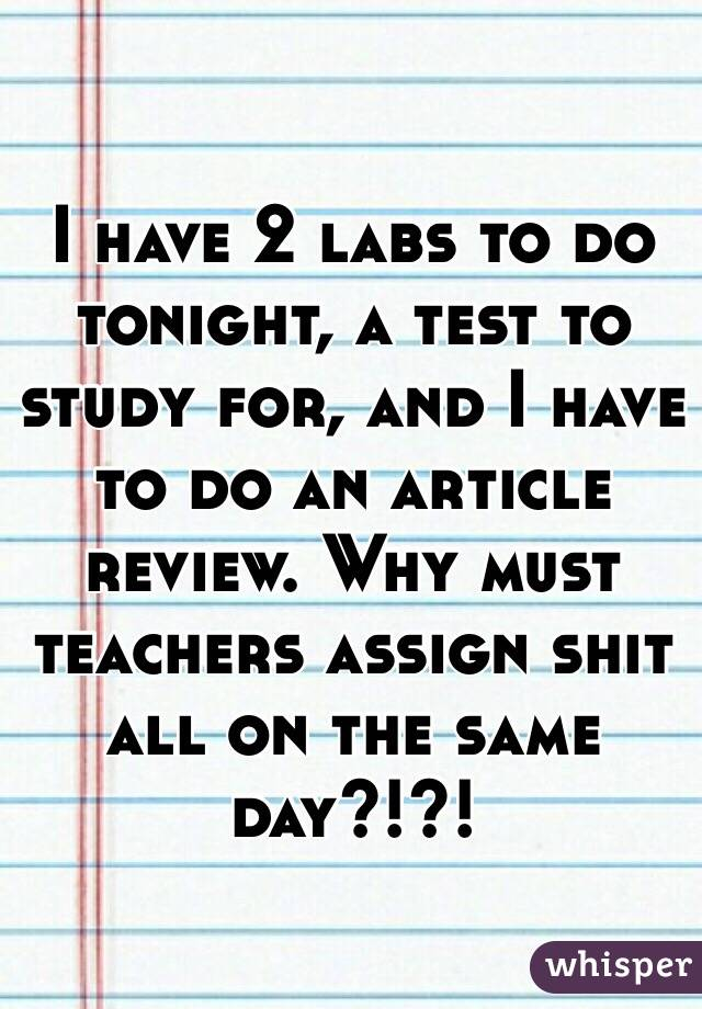 I have 2 labs to do tonight, a test to study for, and I have to do an article review. Why must teachers assign shit all on the same day?!?!
