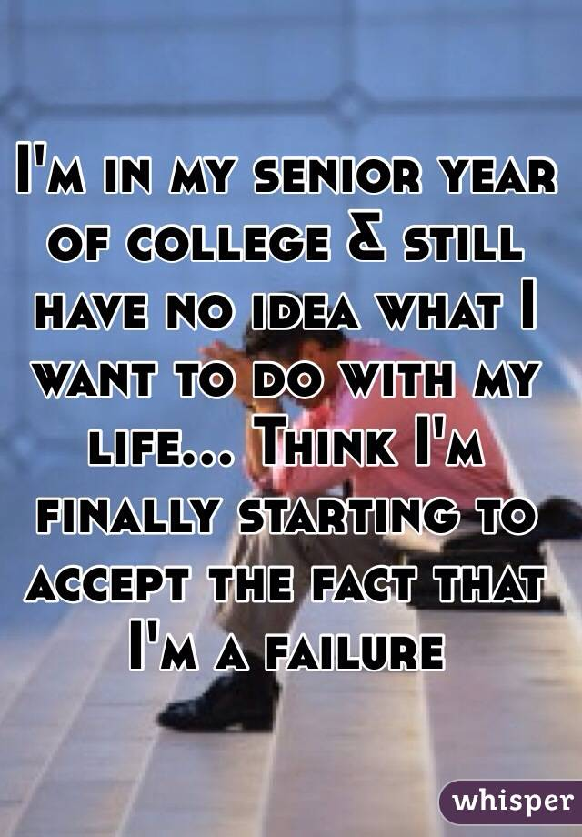 I'm in my senior year of college & still have no idea what I want to do with my life... Think I'm finally starting to accept the fact that I'm a failure